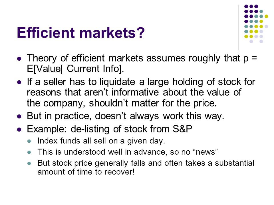 Efficient markets Theory of efficient markets assumes roughly that p = E[Value| Current Info].
